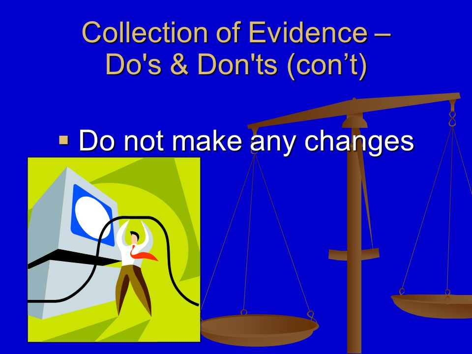  Do not make any changes Collection of Evidence – Do s & Don ts‏ (con't)