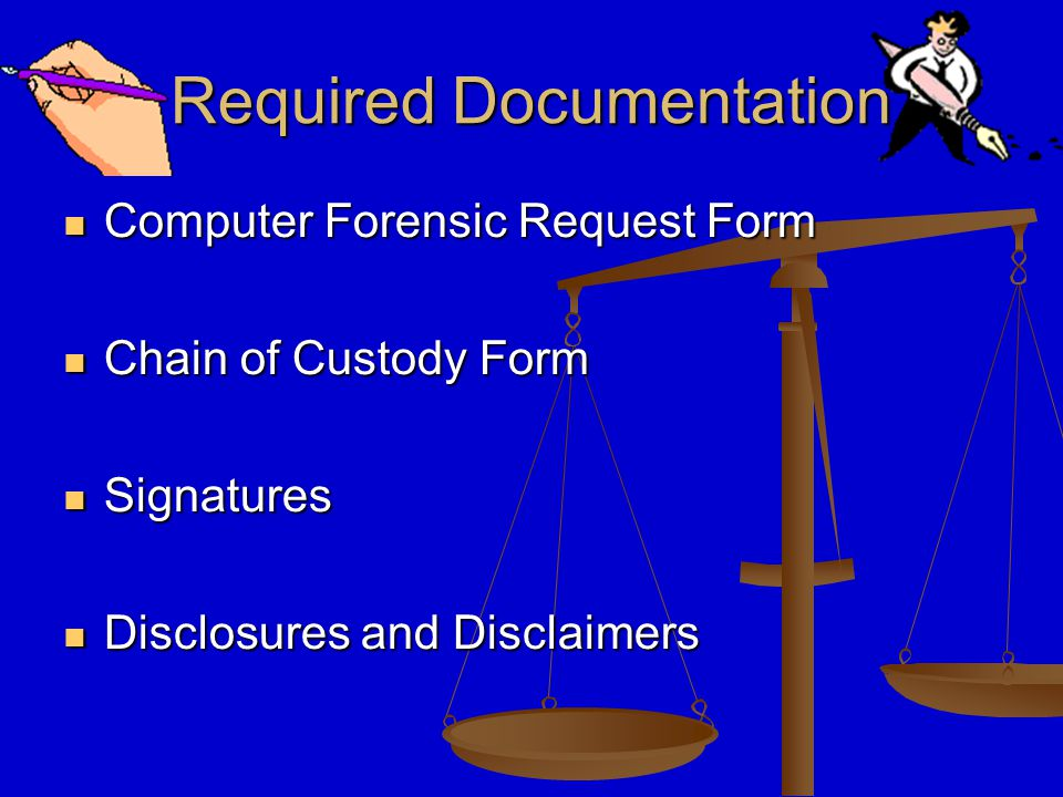 Required Documentation Computer Forensic Request Form Computer Forensic Request Form Chain of Custody Form Chain of Custody Form Signatures Signatures Disclosures and Disclaimers Disclosures and Disclaimers