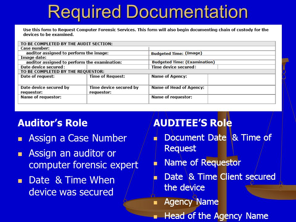 Auditor's Role Assign a Case Number Assign an auditor or computer forensic expert Date & Time When device was secured AUDITEE'S Role Document Date & Time of Request Name of Requestor Date & Time Client secured the device Agency Name Head of the Agency Name