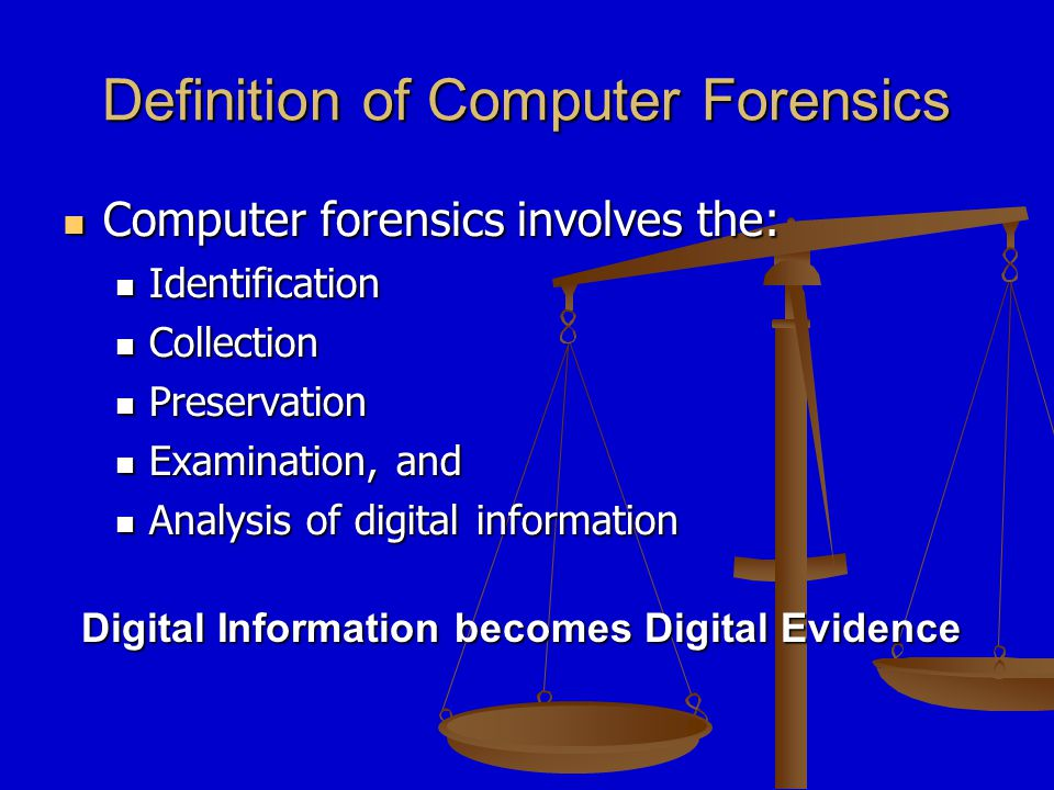 Definition of Computer Forensics Computer forensics involves the: Computer forensics involves the: Identification Identification Collection Collection Preservation Preservation Examination, and Examination, and Analysis of digital information Analysis of digital information Digital Information becomes Digital Evidence