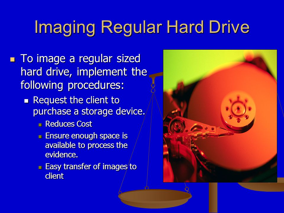 Imaging Regular Hard Drive To image a regular sized hard drive, implement the following procedures: To image a regular sized hard drive, implement the following procedures: Request the client to purchase a storage device.