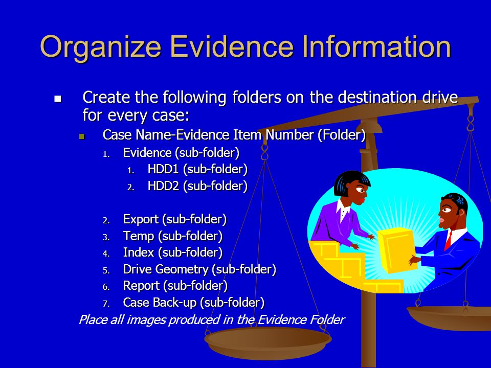 Organize Evidence Information Create the following folders on the destination drive for every case: Create the following folders on the destination drive for every case: Case Name-Evidence Item Number (Folder) Case Name-Evidence Item Number (Folder) 1.