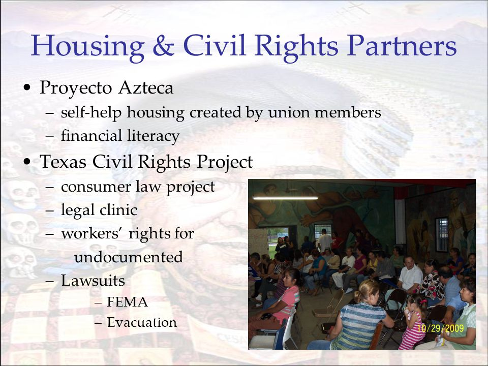 Housing & Civil Rights Partners Proyecto Azteca –self-help housing created by union members –financial literacy Texas Civil Rights Project –consumer law project –legal clinic –workers' rights for undocumented –Lawsuits –FEMA –Evacuation