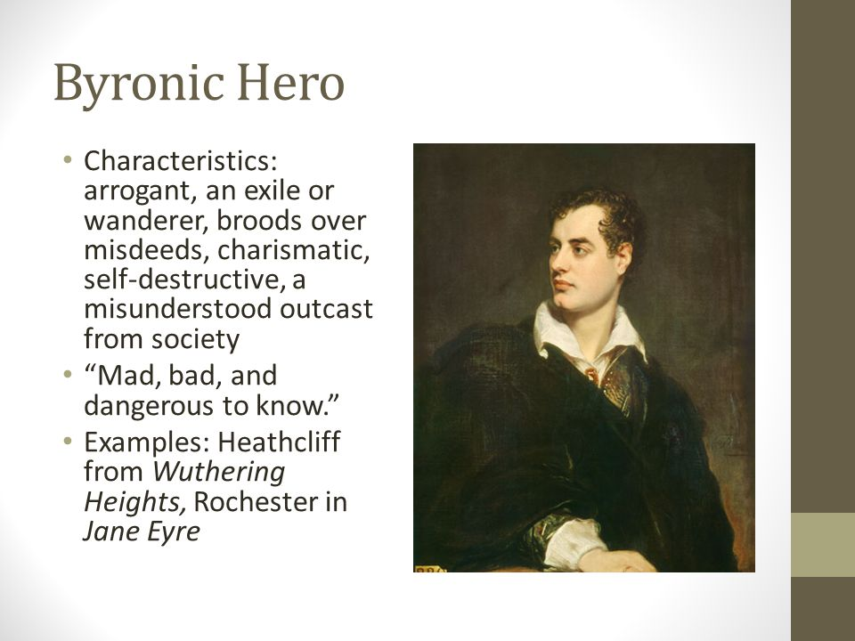 Byronic Hero (variant of Romantic hero) Lone wanderer usually endowed with an electric appeal, somber good looks, and charm Alienated from society and searches for truth Broods over some unnamed misdeed or secret sin Conceals a guilty-sad past beneath lingering melancholy Hints of dissipation in the past and of unspecified infractions against society Self-destructive outcast cursed with an instinct for violence