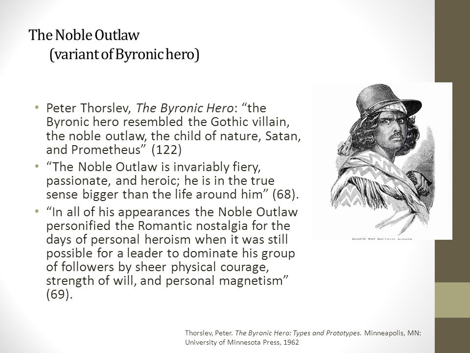 The Noble Outlaw (variant of Byronic hero) Peter Thorslev, The Byronic Hero: the Byronic hero resembled the Gothic villain, the noble outlaw, the child of nature, Satan, and Prometheus (122) The Noble Outlaw is invariably fiery, passionate, and heroic; he is in the true sense bigger than the life around him (68).