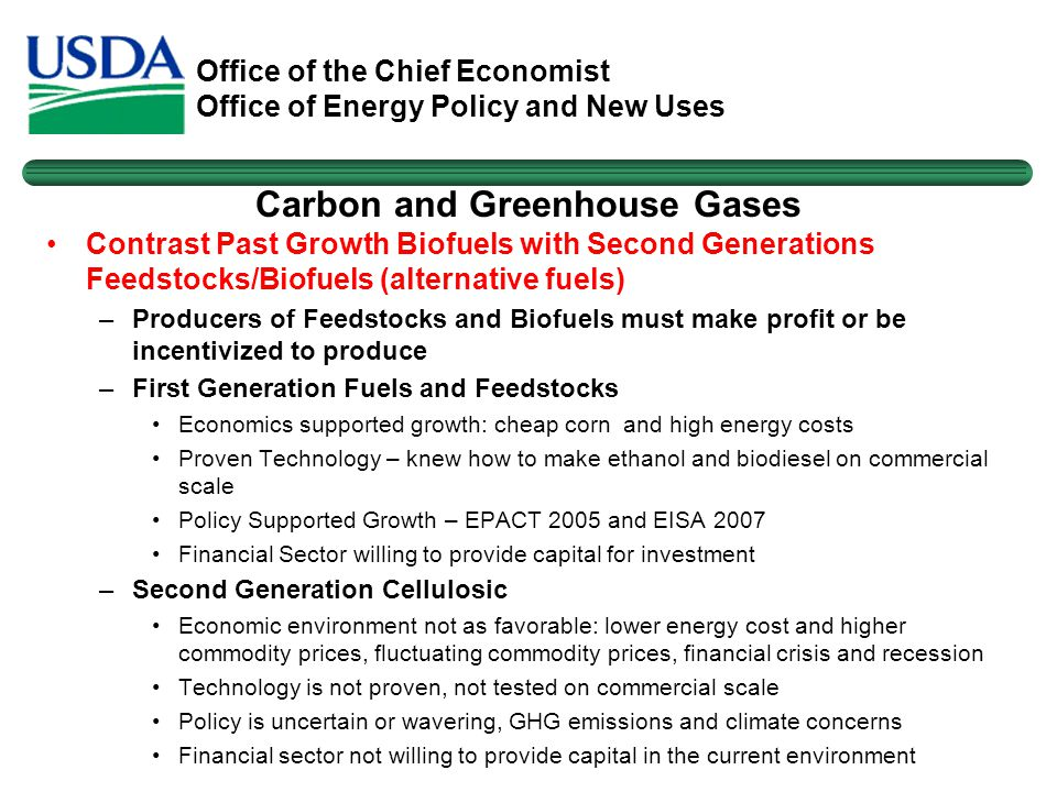 Office of the Chief Economist Office of Energy Policy and New Uses Carbon and Greenhouse Gases Contrast Past Growth Biofuels with Second Generations Feedstocks/Biofuels (alternative fuels) –Producers of Feedstocks and Biofuels must make profit or be incentivized to produce –First Generation Fuels and Feedstocks Economics supported growth: cheap corn and high energy costs Proven Technology – knew how to make ethanol and biodiesel on commercial scale Policy Supported Growth – EPACT 2005 and EISA 2007 Financial Sector willing to provide capital for investment –Second Generation Cellulosic Economic environment not as favorable: lower energy cost and higher commodity prices, fluctuating commodity prices, financial crisis and recession Technology is not proven, not tested on commercial scale Policy is uncertain or wavering, GHG emissions and climate concerns Financial sector not willing to provide capital in the current environment