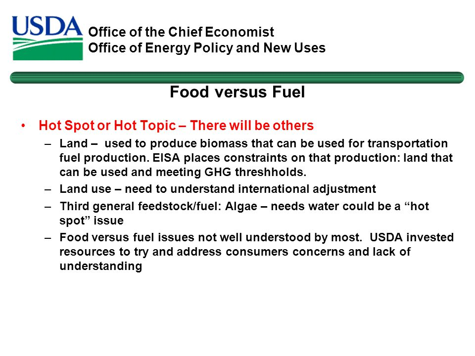 Office of the Chief Economist Office of Energy Policy and New Uses Food versus Fuel Hot Spot or Hot Topic – There will be others –Land – used to produce biomass that can be used for transportation fuel production.