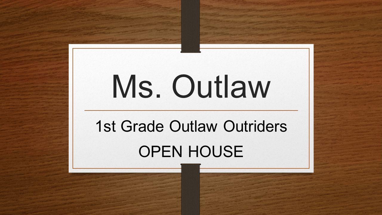 Ms. Outlaw 1st Grade Outlaw Outriders OPEN HOUSE