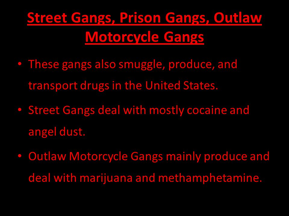 Street Gangs, Prison Gangs, Outlaw Motorcycle Gangs These gangs also smuggle, produce, and transport drugs in the United States.