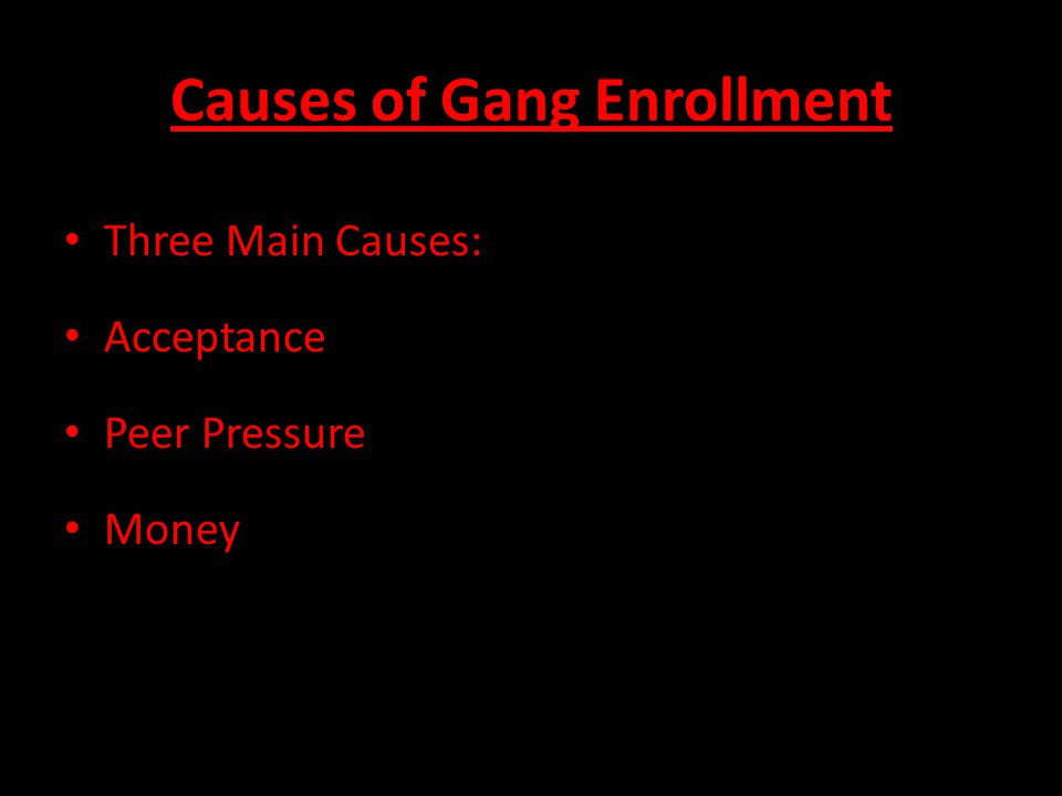 Causes of Gang Enrollment Three Main Causes: Acceptance Peer Pressure Money