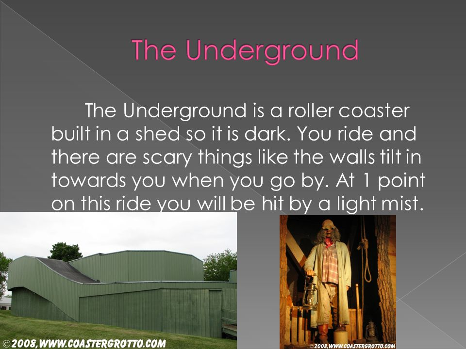 The Underground is a roller coaster built in a shed so it is dark. You ride and there are scary things like the walls tilt in towards you when you go