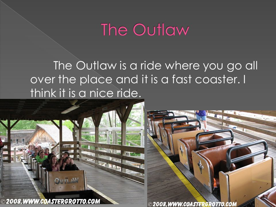 The Outlaw is a ride where you go all over the place and it is a fast coaster. I think it is a nice ride.