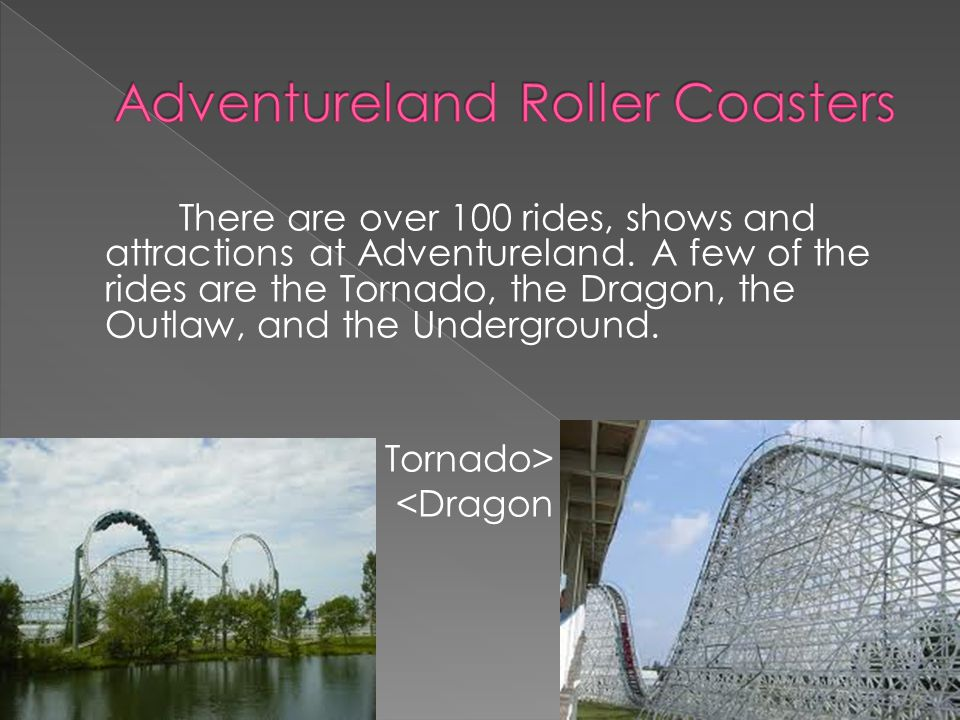 There are over 100 rides, shows and attractions at Adventureland. A few of the rides are the Tornado, the Dragon, the Outlaw, and the Underground. Tor