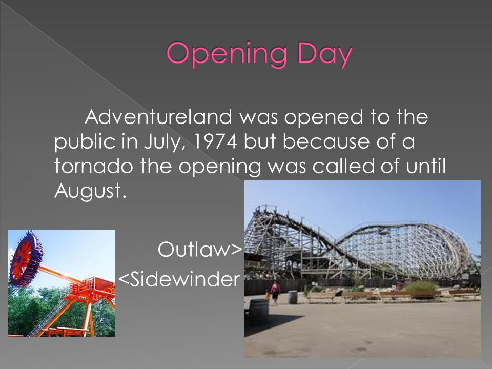 Adventureland was opened to the public in July, 1974 but because of a tornado the opening was called of until August. Outlaw> <Sidewinder