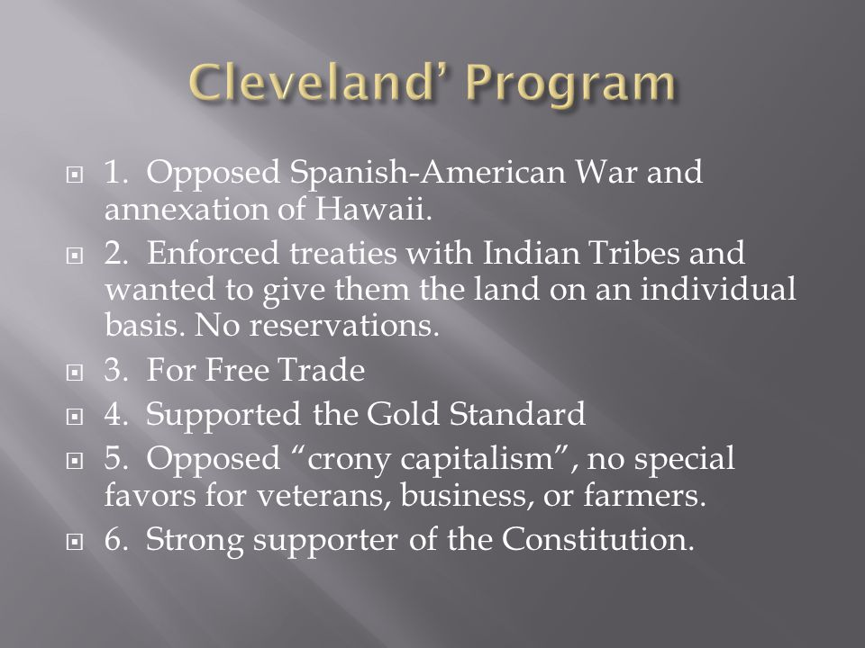  1. Opposed Spanish-American War and annexation of Hawaii.  2. Enforced treaties with Indian Tribes and wanted to give them the land on an individua