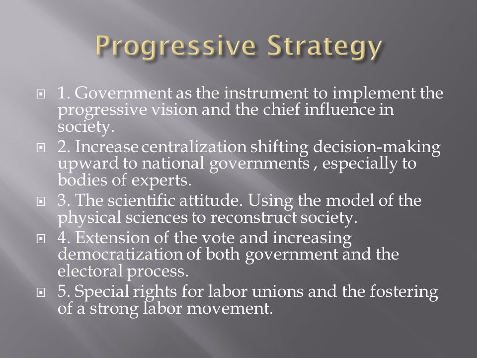  1. Government as the instrument to implement the progressive vision and the chief influence in society.  2. Increase centralization shifting decisi