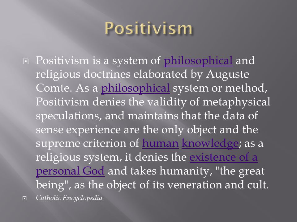  Positivism is a system of philosophical and religious doctrines elaborated by Auguste Comte. As a philosophical system or method, Positivism denies