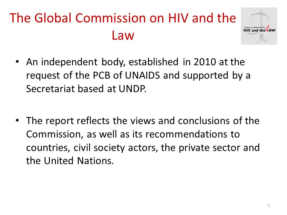 The Global Commission on HIV and the Law An independent body, established in 2010 at the request of the PCB of UNAIDS and supported by a Secretariat b