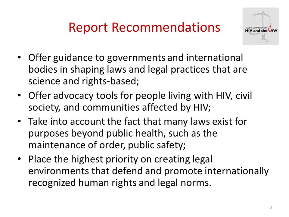 Report Recommendations Offer guidance to governments and international bodies in shaping laws and legal practices that are science and rights-based; O