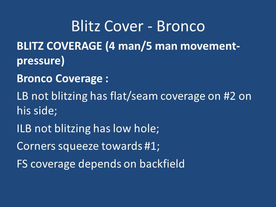 Blitz Cover - Bronco BLITZ COVERAGE (4 man/5 man movement- pressure) Bronco Coverage : LB not blitzing has flat/seam coverage on #2 on his side; ILB n