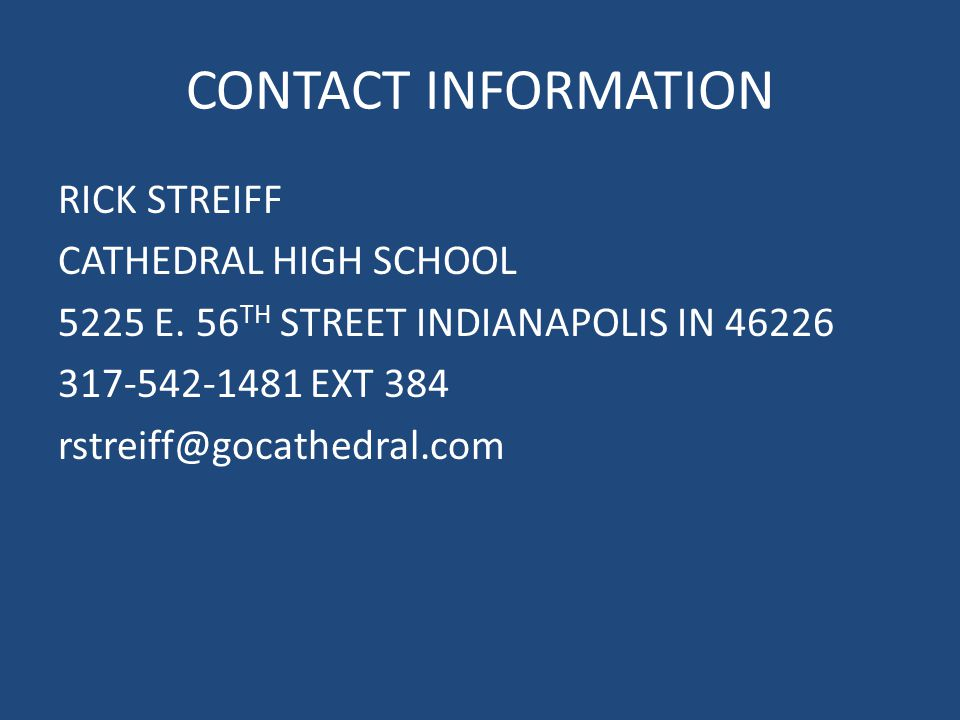 CONTACT INFORMATION RICK STREIFF CATHEDRAL HIGH SCHOOL 5225 E. 56 TH STREET INDIANAPOLIS IN 46226 317-542-1481 EXT 384 rstreiff@gocathedral.com