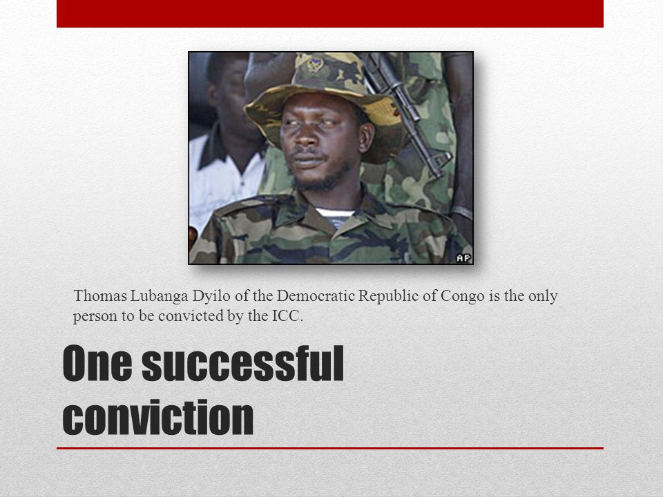 One successful conviction Thomas Lubanga Dyilo of the Democratic Republic of Congo is the only person to be convicted by the ICC.