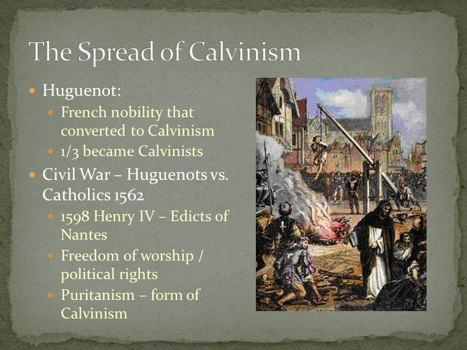 Huguenot: French nobility that converted to Calvinism 1/3 became Calvinists Civil War – Huguenots vs. Catholics 1562 1598 Henry IV – Edicts of Nantes