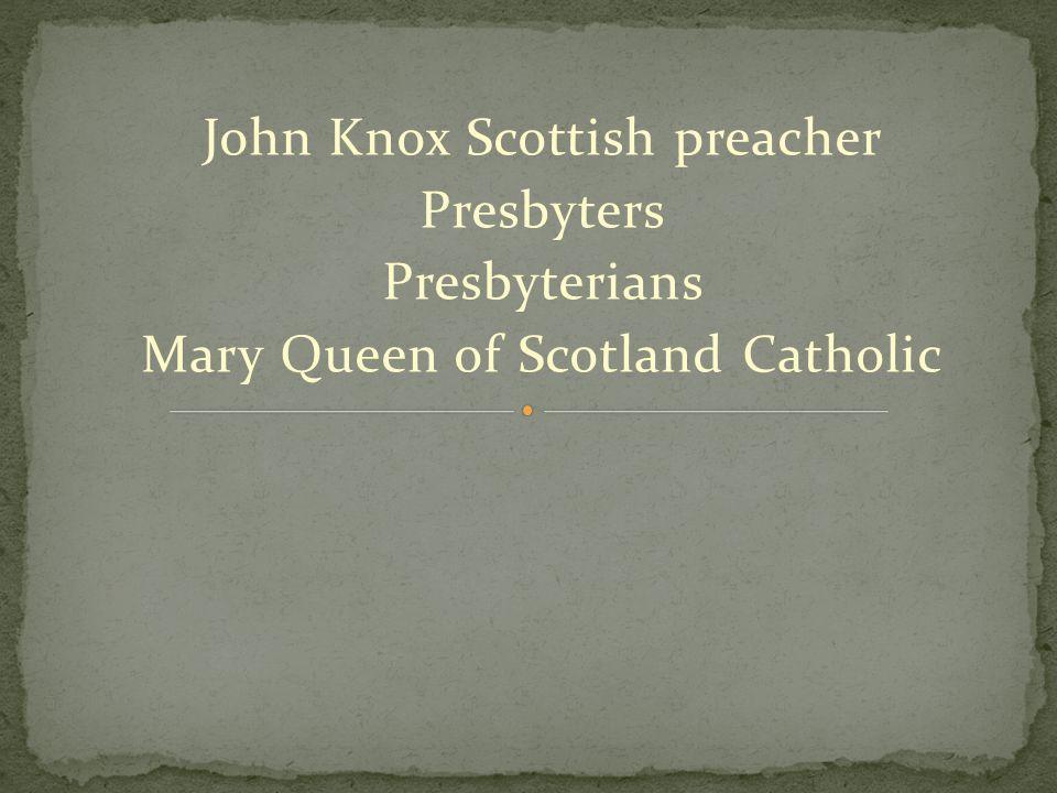 John Knox Scottish preacher Presbyters Presbyterians Mary Queen of Scotland Catholic
