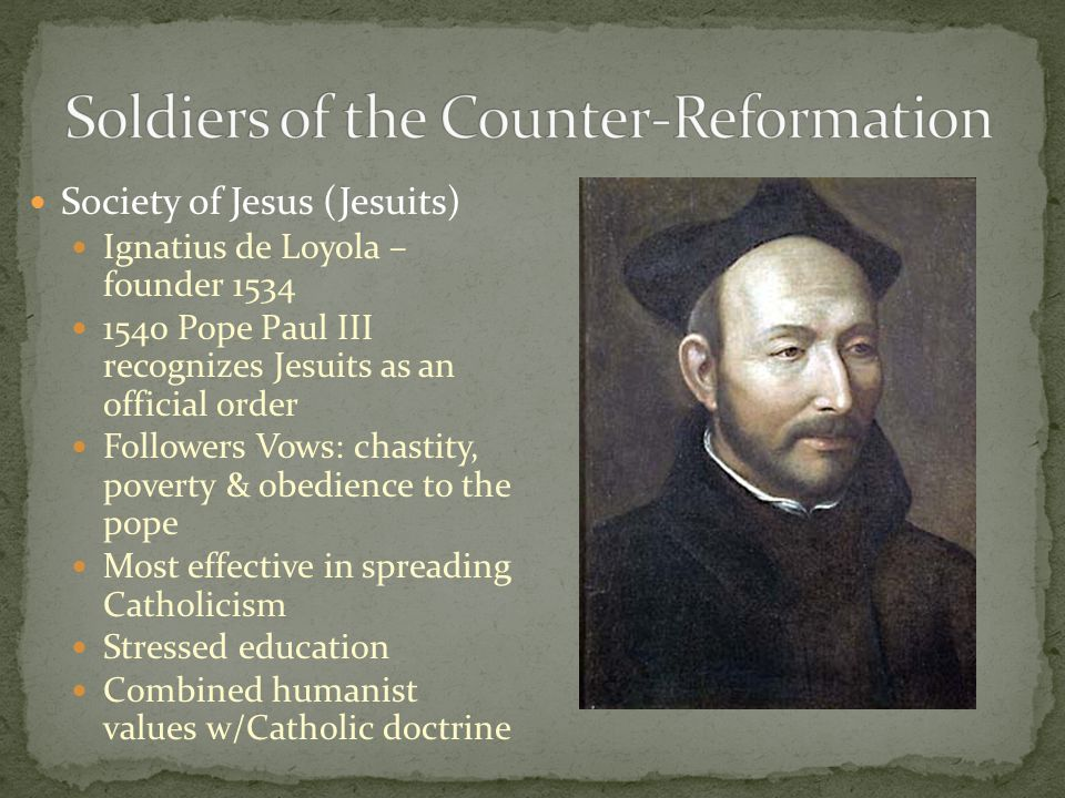 Society of Jesus (Jesuits) Ignatius de Loyola – founder 1534 1540 Pope Paul III recognizes Jesuits as an official order Followers Vows: chastity, pove