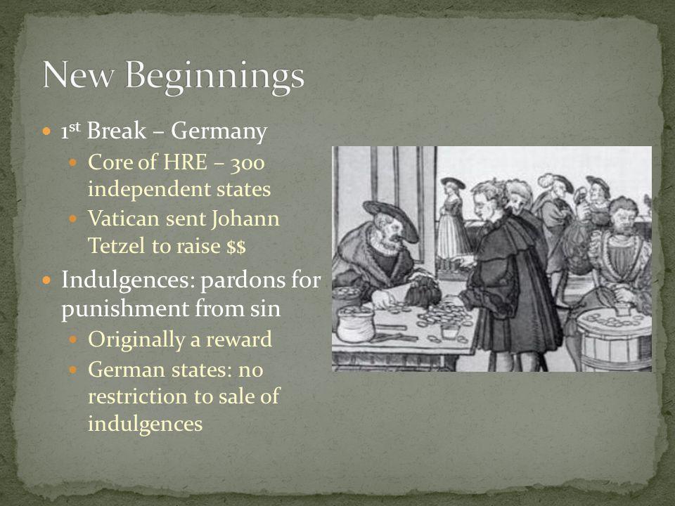 1 st Break – Germany Core of HRE – 300 independent states Vatican sent Johann Tetzel to raise $$ Indulgences: pardons for punishment from sin Original
