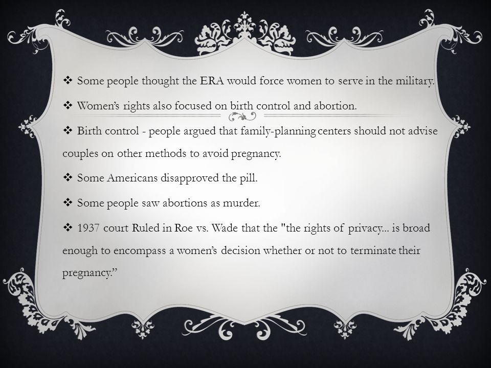  Some people thought the ERA would force women to serve in the military.  Women's rights also focused on birth control and abortion.  Birth control