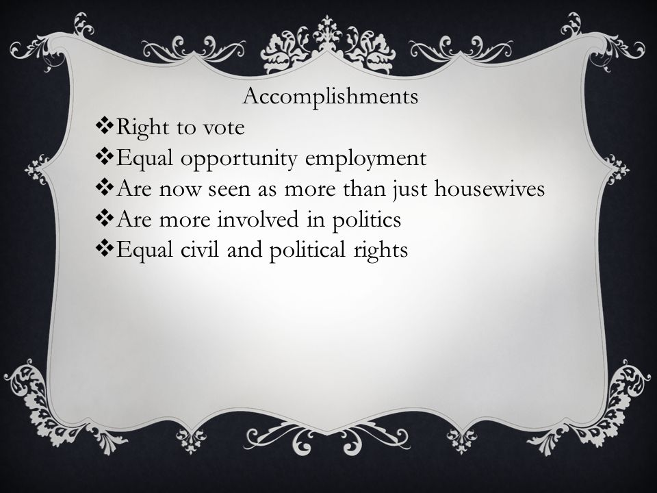 Accomplishments  Right to vote  Equal opportunity employment  Are now seen as more than just housewives  Are more involved in politics  Equal civ