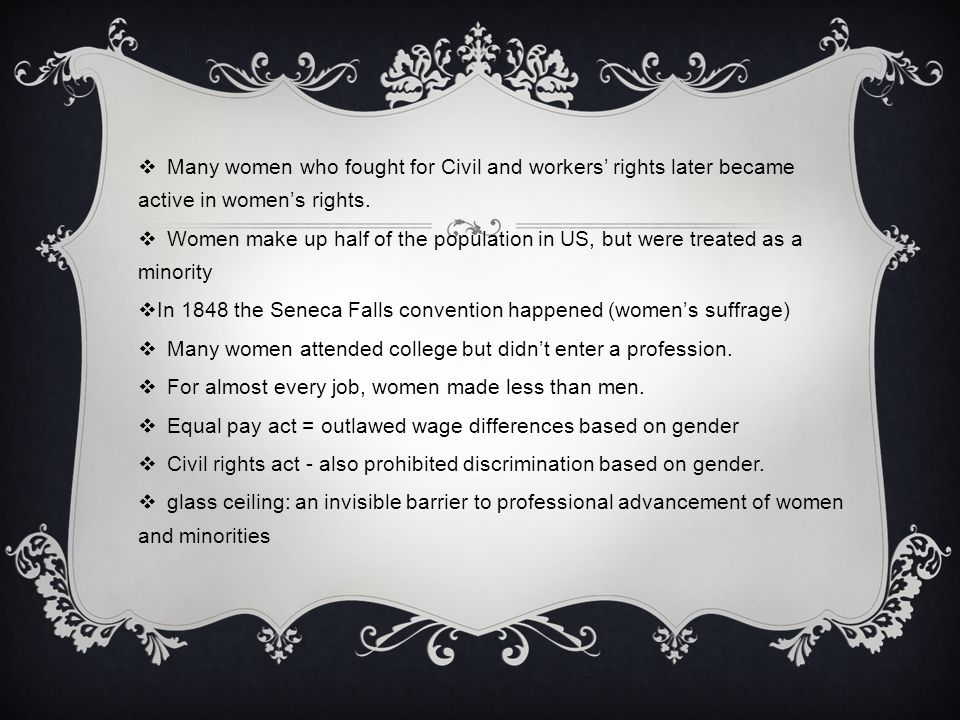  Many women who fought for Civil and workers' rights later became active in women's rights.  Women make up half of the population in US, but were tr