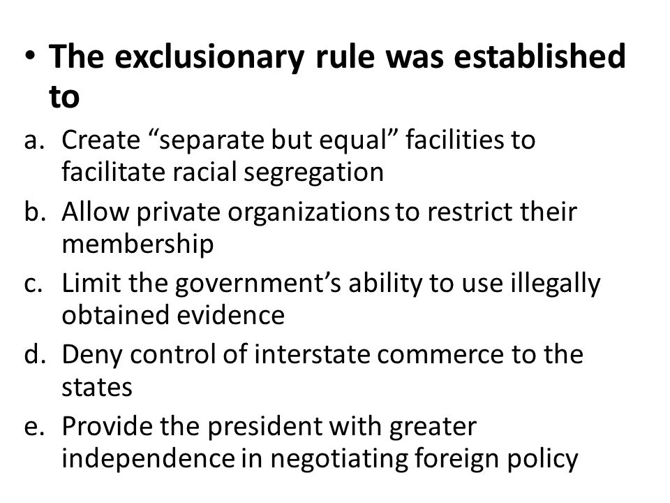 "The exclusionary rule was established to a.Create ""separate but equal"" facilities to facilitate racial segregation b.Allow private organizations to re"