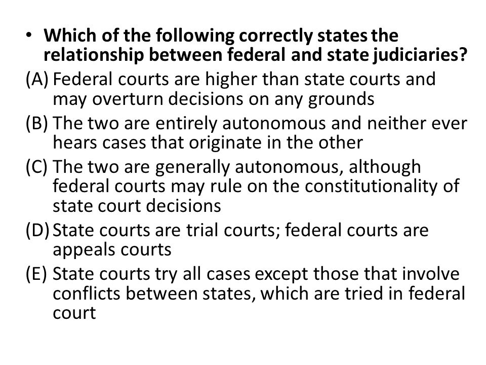 Which of the following correctly states the relationship between federal and state judiciaries? (A)Federal courts are higher than state courts and may