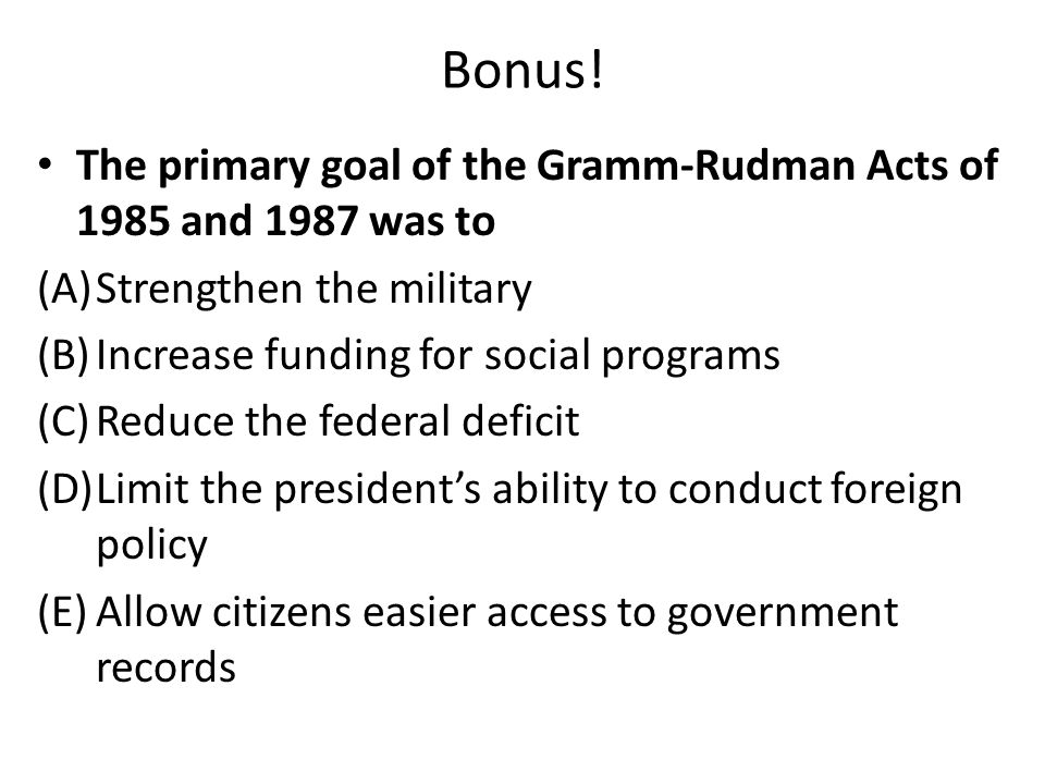 Bonus! The primary goal of the Gramm-Rudman Acts of 1985 and 1987 was to (A)Strengthen the military (B)Increase funding for social programs (C)Reduce