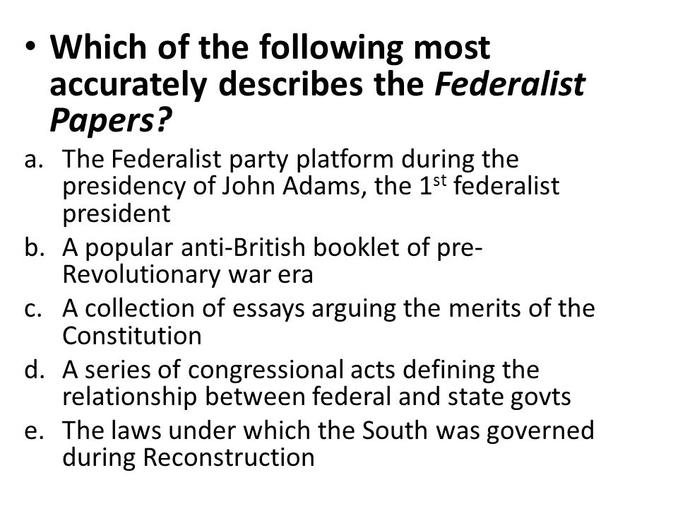 Which of the following most accurately describes the Federalist Papers? a.The Federalist party platform during the presidency of John Adams, the 1 st