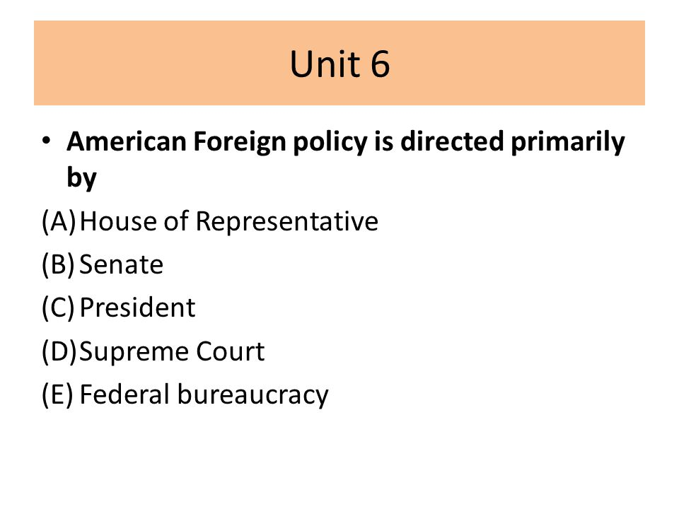 Unit 6 American Foreign policy is directed primarily by (A)House of Representative (B)Senate (C)President (D)Supreme Court (E)Federal bureaucracy