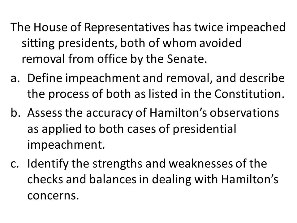 The House of Representatives has twice impeached sitting presidents, both of whom avoided removal from office by the Senate. a.Define impeachment and