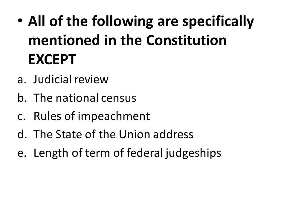 All of the following are specifically mentioned in the Constitution EXCEPT a.Judicial review b.The national census c.Rules of impeachment d.The State