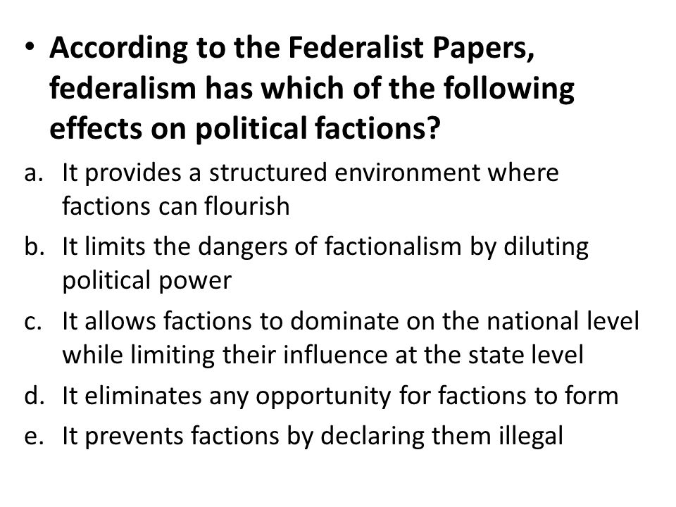 According to the Federalist Papers, federalism has which of the following effects on political factions? a.It provides a structured environment where