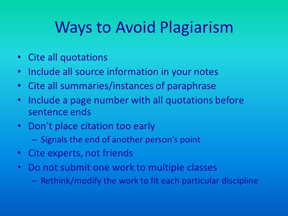 Ways to Avoid Plagiarism Cite all quotations Include all source information in your notes Cite all summaries/instances of paraphrase Include a page number with all quotations before sentence ends Don't place citation too early – Signals the end of another person's point Cite experts, not friends Do not submit one work to multiple classes – Rethink/modify the work to fit each particular discipline