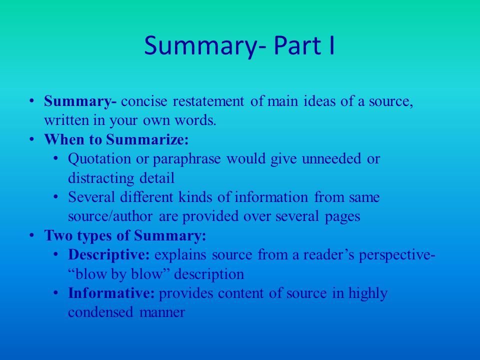 Summary- Part I Summary- concise restatement of main ideas of a source, written in your own words. When to Summarize: Quotation or paraphrase would gi