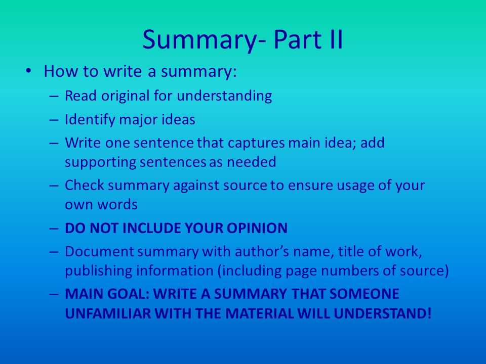 Summary- Part II How to write a summary: – Read original for understanding – Identify major ideas – Write one sentence that captures main idea; add su