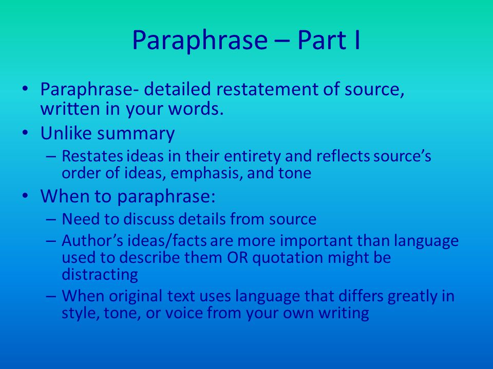 Paraphrase – Part I Paraphrase- detailed restatement of source, written in your words. Unlike summary – Restates ideas in their entirety and reflects