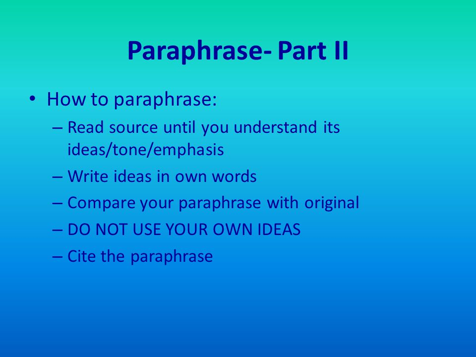 Paraphrase- Part II How to paraphrase: – Read source until you understand its ideas/tone/emphasis – Write ideas in own words – Compare your paraphrase with original – DO NOT USE YOUR OWN IDEAS – Cite the paraphrase