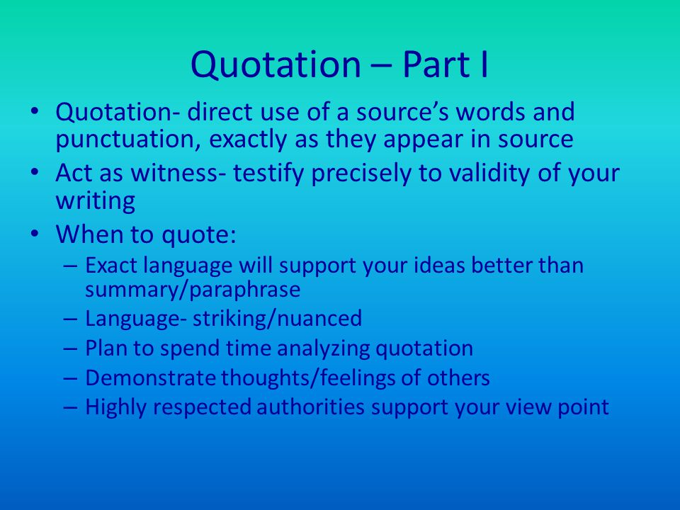 Quotation – Part I Quotation- direct use of a source's words and punctuation, exactly as they appear in source Act as witness- testify precisely to va