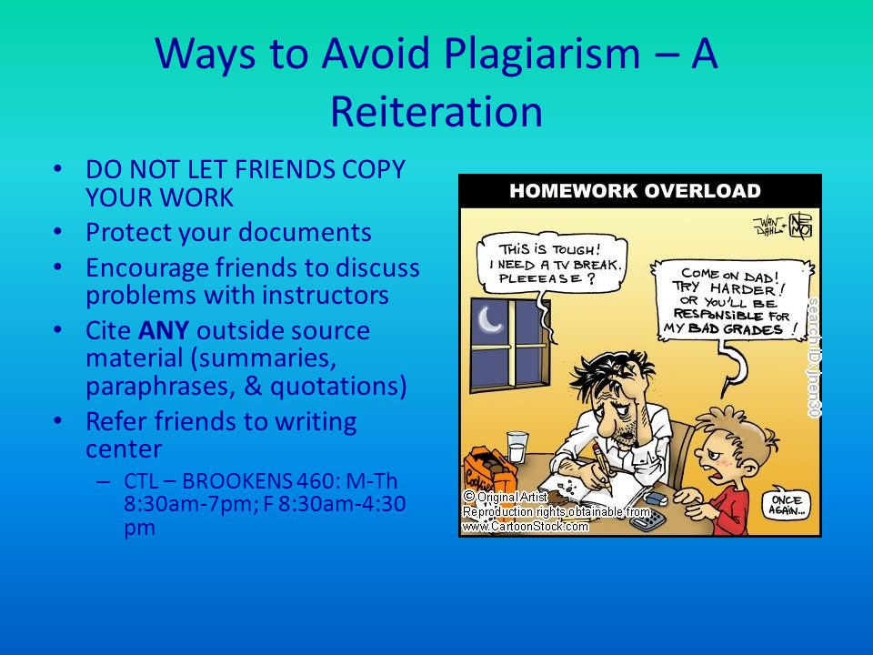 Ways to Avoid Plagiarism – A Reiteration DO NOT LET FRIENDS COPY YOUR WORK Protect your documents Encourage friends to discuss problems with instructors Cite ANY outside source material (summaries, paraphrases, & quotations) Refer friends to writing center – CTL – BROOKENS 460: M-Th 8:30am-7pm; F 8:30am-4:30 pm
