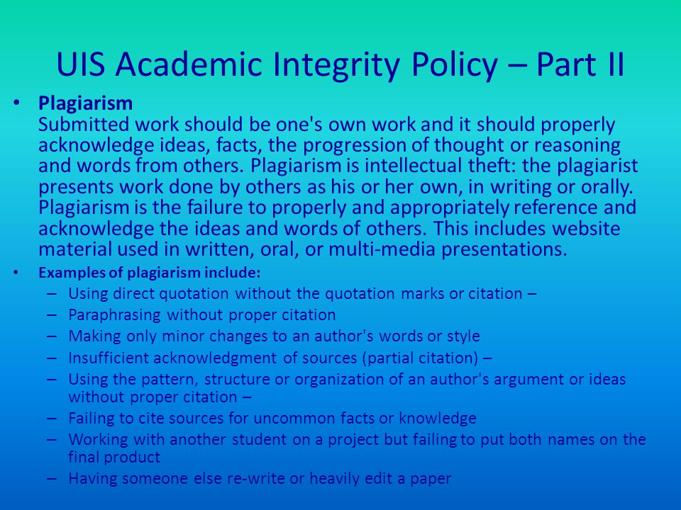UIS Academic Integrity Policy – Part II Plagiarism Submitted work should be one's own work and it should properly acknowledge ideas, facts, the progre