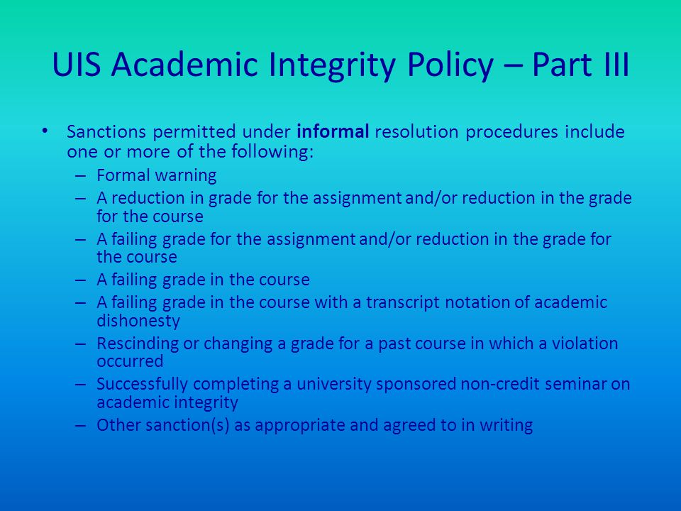 UIS Academic Integrity Policy – Part III Sanctions permitted under informal resolution procedures include one or more of the following: – Formal warning – A reduction in grade for the assignment and/or reduction in the grade for the course – A failing grade for the assignment and/or reduction in the grade for the course – A failing grade in the course – A failing grade in the course with a transcript notation of academic dishonesty – Rescinding or changing a grade for a past course in which a violation occurred – Successfully completing a university sponsored non-credit seminar on academic integrity – Other sanction(s) as appropriate and agreed to in writing